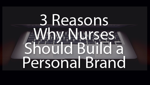 3 Reasons Nurses Should Build a Personal Brand