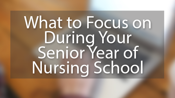 What to Focus on During Your Senior Year of Nursing School